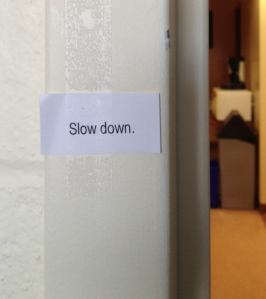 Slow Down! An eye-level sign, as you leave my office.